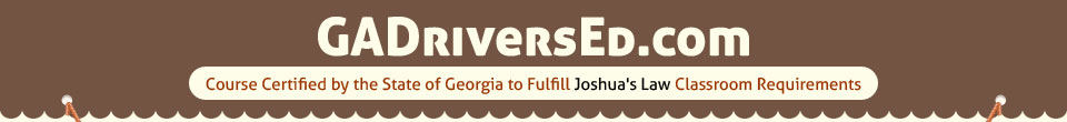 Georgia Driver Education Online - Approved by the State of Georgia to Fullfill Joshua's Law Classrooom Requirements